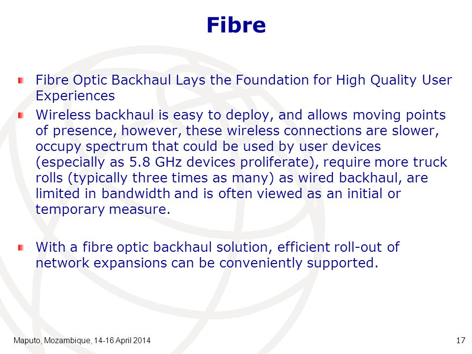 Fibre Fibre Optic Backhaul Lays the Foundation for High Quality User Experiences Wireless backhaul is easy to deploy, and allows moving points of presence, however, these wireless connections are slower, occupy spectrum that could be used by user devices (especially as 5.8 GHz devices proliferate), require more truck rolls (typically three times as many) as wired backhaul, are limited in bandwidth and is often viewed as an initial or temporary measure.