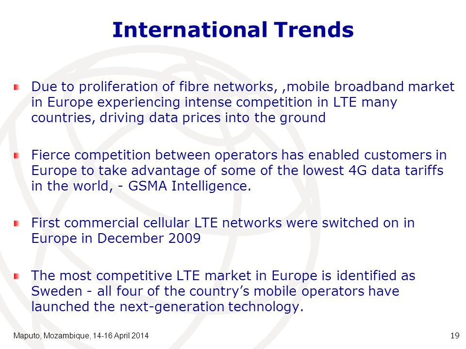 International Trends Due to proliferation of fibre networks,,mobile broadband market in Europe experiencing intense competition in LTE many countries, driving data prices into the ground Fierce competition between operators has enabled customers in Europe to take advantage of some of the lowest 4G data tariffs in the world, - GSMA Intelligence.