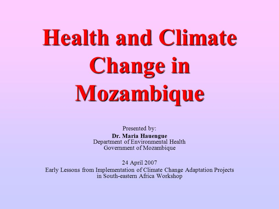 Health and Climate Change in Mozambique Presented by: Dr.
