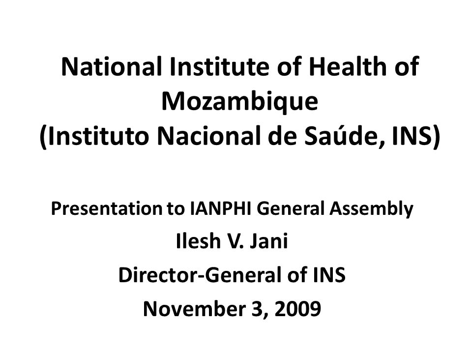 National Institute of Health of Mozambique (Instituto Nacional de Saúde, INS) Presentation to IANPHI General Assembly Ilesh V. Jani Director-General o