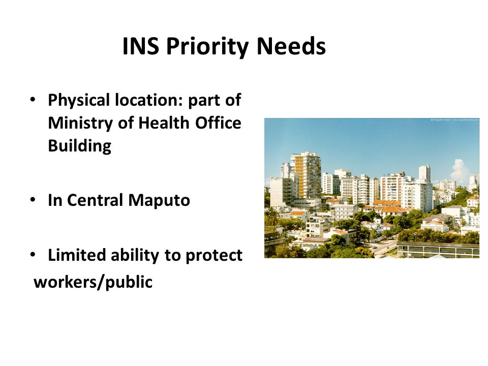 INS Priority Needs Physical location: part of Ministry of Health Office Building In Central Maputo Limited ability to protect workers/public
