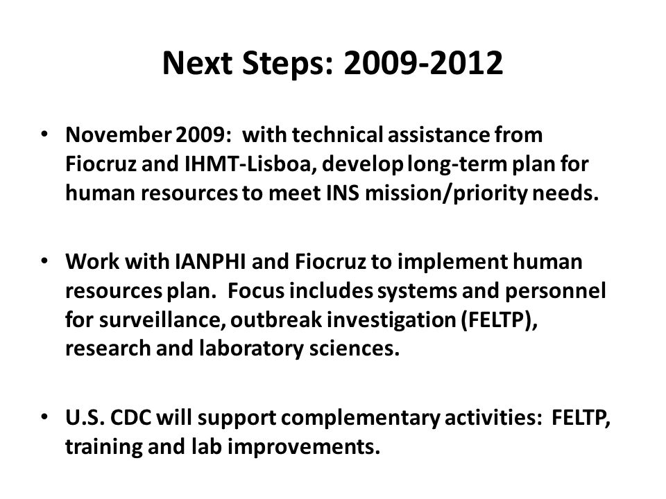 Next Steps: 2009-2012 November 2009: with technical assistance from Fiocruz and IHMT-Lisboa, develop long-term plan for human resources to meet INS mission/priority needs.
