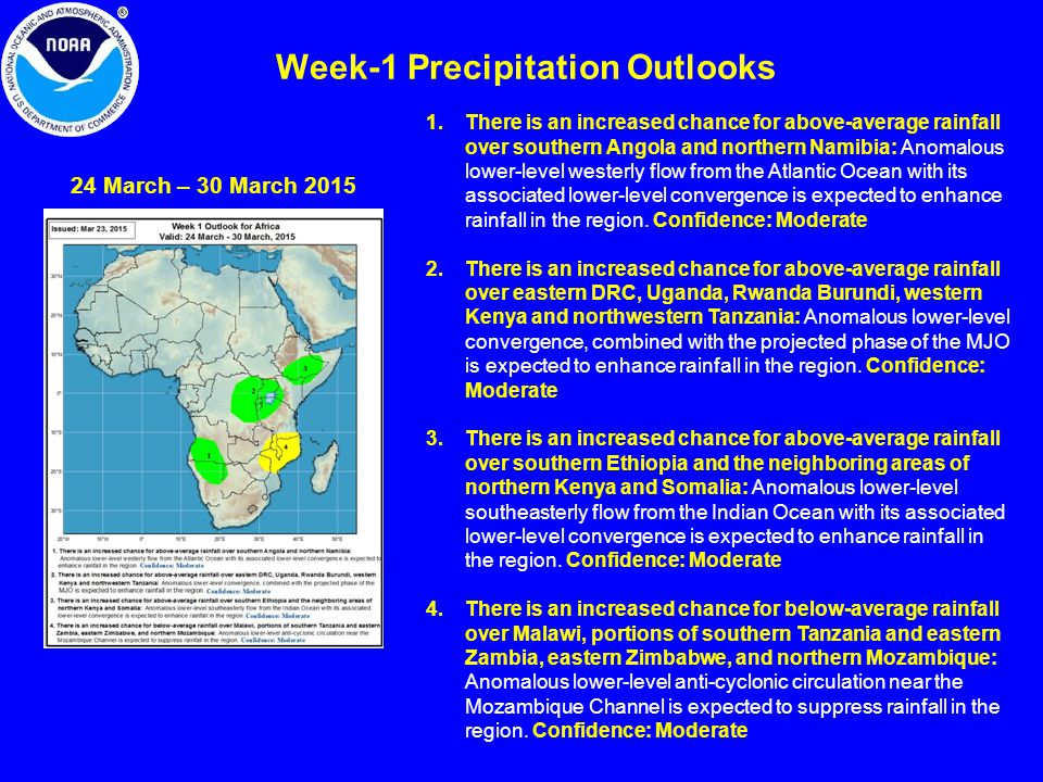 Week-1 Precipitation Outlooks 24 March – 30 March 2015 1.There is an increased chance for above-average rainfall over southern Angola and northern Namibia: Anomalous lower-level westerly flow from the Atlantic Ocean with its associated lower-level convergence is expected to enhance rainfall in the region.