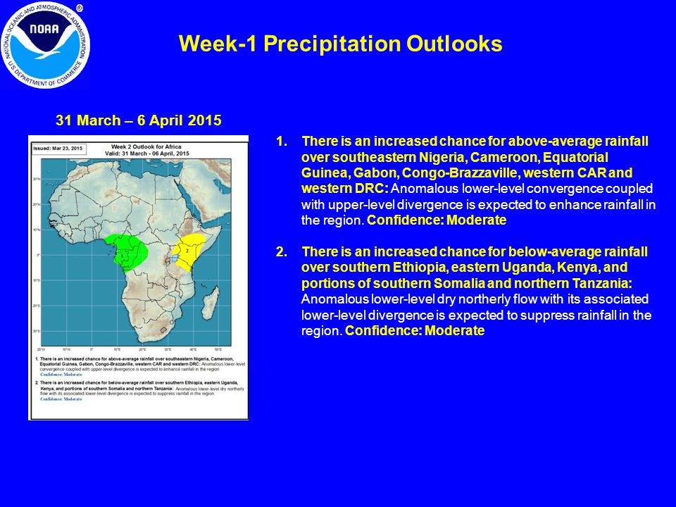 Week-1 Precipitation Outlooks 31 March – 6 April 2015 1.There is an increased chance for above-average rainfall over southeastern Nigeria, Cameroon, Equatorial Guinea, Gabon, Congo-Brazzaville, western CAR and western DRC: Anomalous lower-level convergence coupled with upper-level divergence is expected to enhance rainfall in the region.