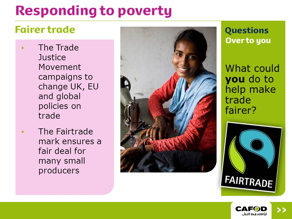 The Trade Justice Movement campaigns to change UK, EU and global policies on trade The Fairtrade mark ensures a fair deal for many small producers What could you do to help make trade fairer