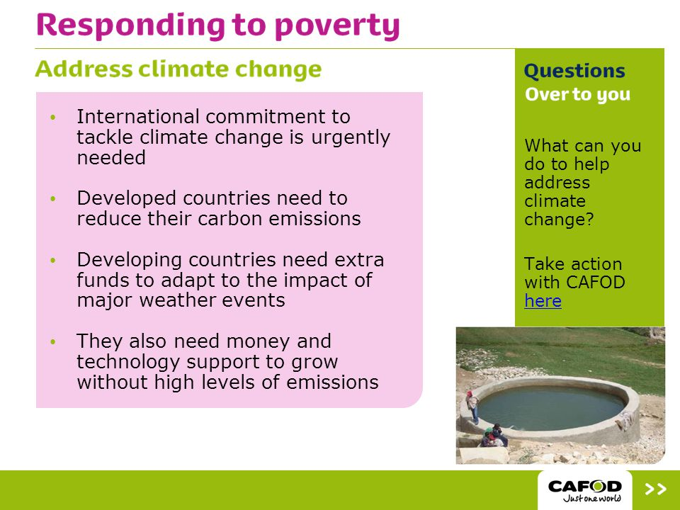 International commitment to tackle climate change is urgently needed Developed countries need to reduce their carbon emissions Developing countries need extra funds to adapt to the impact of major weather events They also need money and technology support to grow without high levels of emissions What can you do to help address climate change.