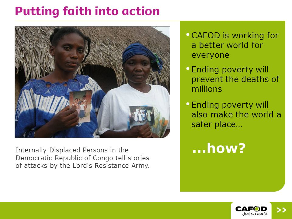 CAFOD is working for a better world for everyone Ending poverty will prevent the deaths of millions Ending poverty will also make the world a safer place… Internally Displaced Persons in the Democratic Republic of Congo tell stories of attacks by the Lord s Resistance Army....how