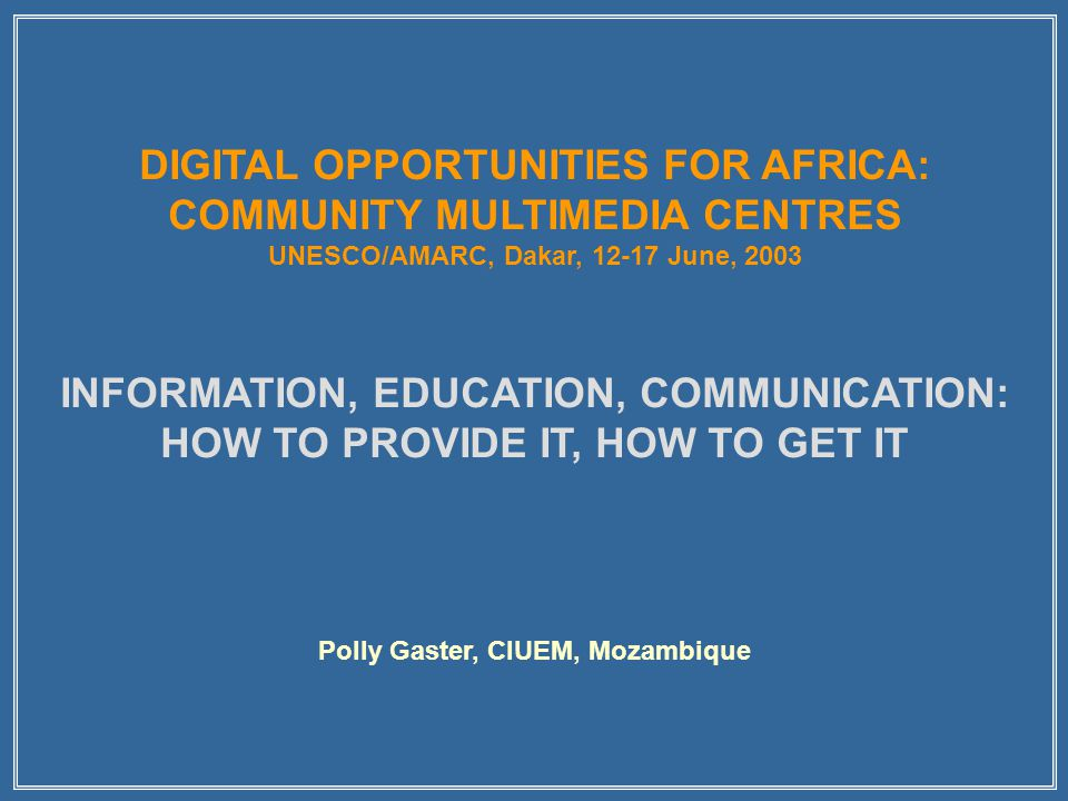 DIGITAL OPPORTUNITIES FOR AFRICA: COMMUNITY MULTIMEDIA CENTRES UNESCO/AMARC, Dakar, 12-17 June, 2003 INFORMATION, EDUCATION, COMMUNICATION: HOW TO PROVIDE IT, HOW TO GET IT Polly Gaster, CIUEM, Mozambique
