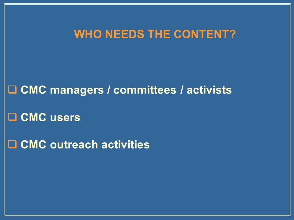  CMC managers / committees / activists  CMC users  CMC outreach activities WHO NEEDS THE CONTENT?