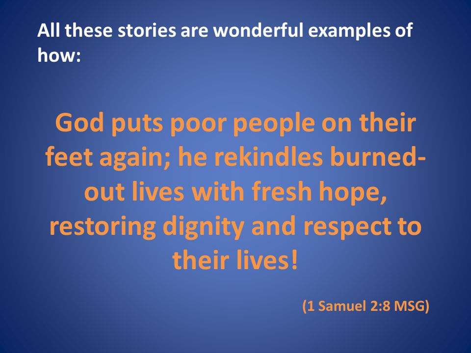 All these stories are wonderful examples of how: God puts poor people on their feet again; he rekindles burned- out lives with fresh hope, restoring dignity and respect to their lives.