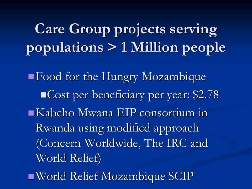 Care Group projects serving populations > 1 Million people Food for the Hungry Mozambique Food for the Hungry Mozambique Cost per beneficiary per year: $2.78 Cost per beneficiary per year: $2.78 Kabeho Mwana EIP consortium in Rwanda using modified approach (Concern Worldwide, The IRC and World Relief) Kabeho Mwana EIP consortium in Rwanda using modified approach (Concern Worldwide, The IRC and World Relief) World Relief Mozambique SCIP World Relief Mozambique SCIP