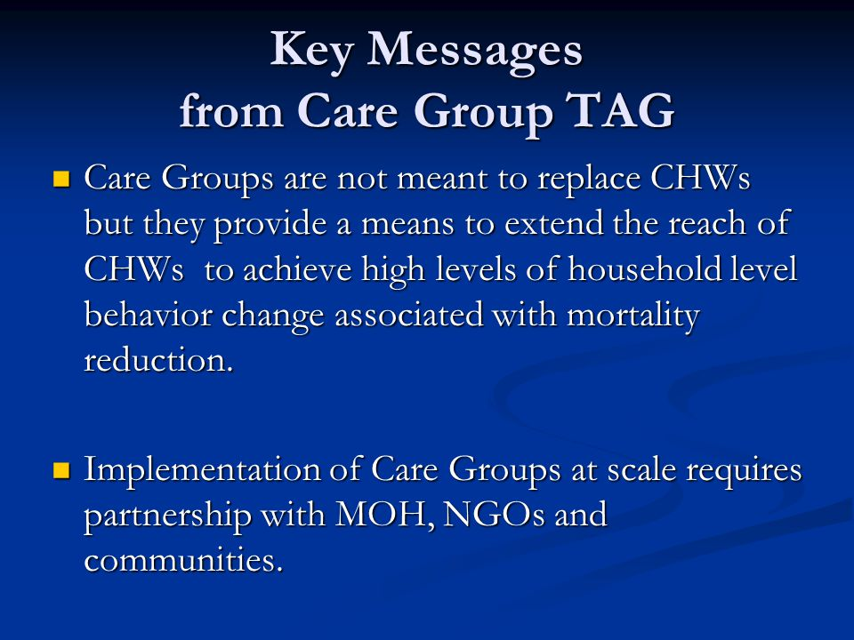 Key Messages from Care Group TAG Care Groups are not meant to replace CHWs but they provide a means to extend the reach of CHWs to achieve high levels of household level behavior change associated with mortality reduction.