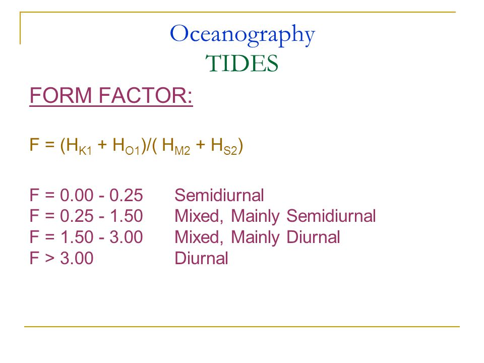 Oceanography TIDES FORM FACTOR: F = (H K1 + H O1 )/( H M2 + H S2 ) F = 0.00 - 0.25Semidiurnal F = 0.25 - 1.50Mixed, Mainly Semidiurnal F = 1.50 - 3.00Mixed, Mainly Diurnal F > 3.00 Diurnal