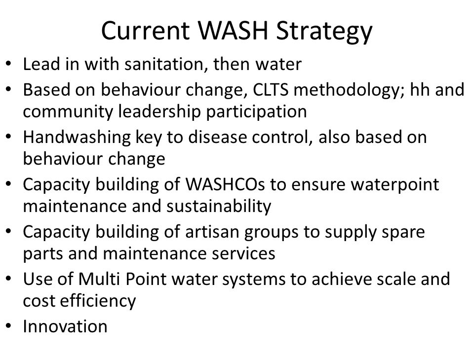 Current WASH Strategy Lead in with sanitation, then water Based on behaviour change, CLTS methodology; hh and community leadership participation Handwashing key to disease control, also based on behaviour change Capacity building of WASHCOs to ensure waterpoint maintenance and sustainability Capacity building of artisan groups to supply spare parts and maintenance services Use of Multi Point water systems to achieve scale and cost efficiency Innovation