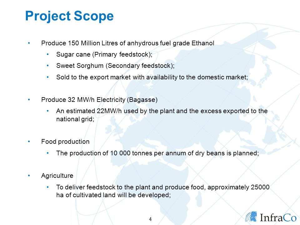 Project Scope Produce 150 Million Litres of anhydrous fuel grade Ethanol Sugar cane (Primary feedstock); Sweet Sorghum (Secondary feedstock); Sold to the export market with availability to the domestic market; Produce 32 MW/h Electricity (Bagasse) An estimated 22MW/h used by the plant and the excess exported to the national grid; Food production The production of tonnes per annum of dry beans is planned; Agriculture To deliver feedstock to the plant and produce food, approximately ha of cultivated land will be developed; 4