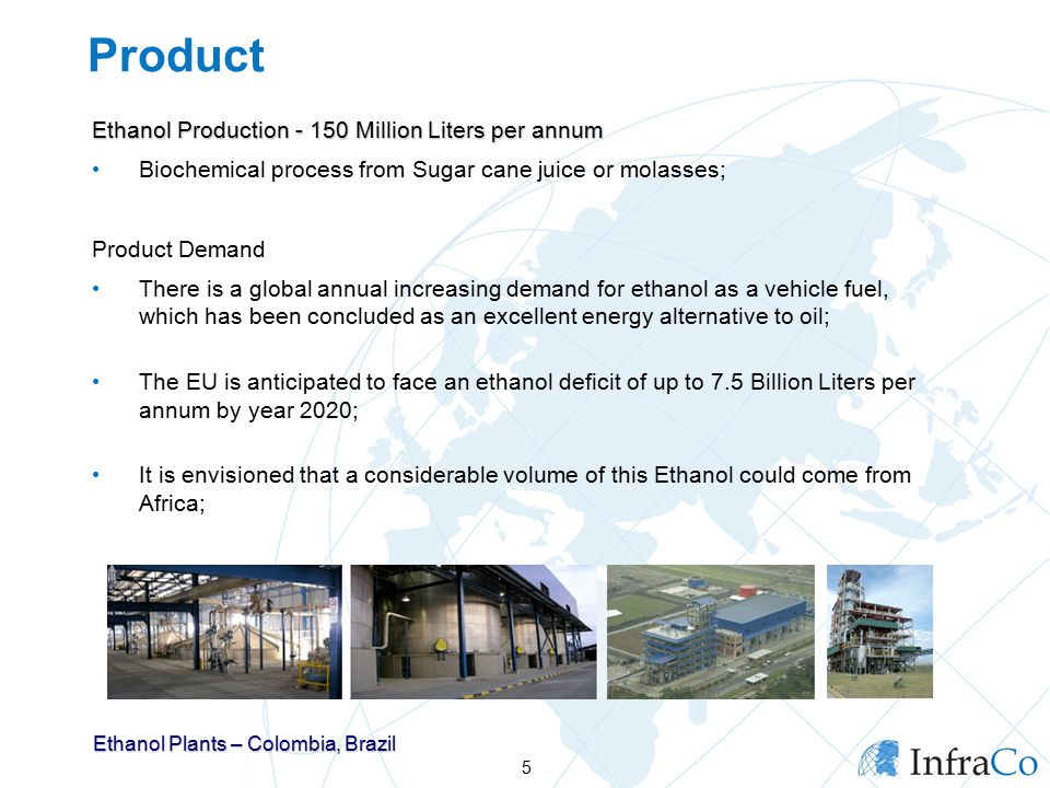 Product Ethanol Production Million Liters per annum Biochemical process from Sugar cane juice or molasses; Product Demand There is a global annual increasing demand for ethanol as a vehicle fuel, which has been concluded as an excellent energy alternative to oil; The EU is anticipated to face an ethanol deficit of up to 7.5 Billion Liters per annum by year 2020; It is envisioned that a considerable volume of this Ethanol could come from Africa; 5 Ethanol Plants – Colombia, Brazil