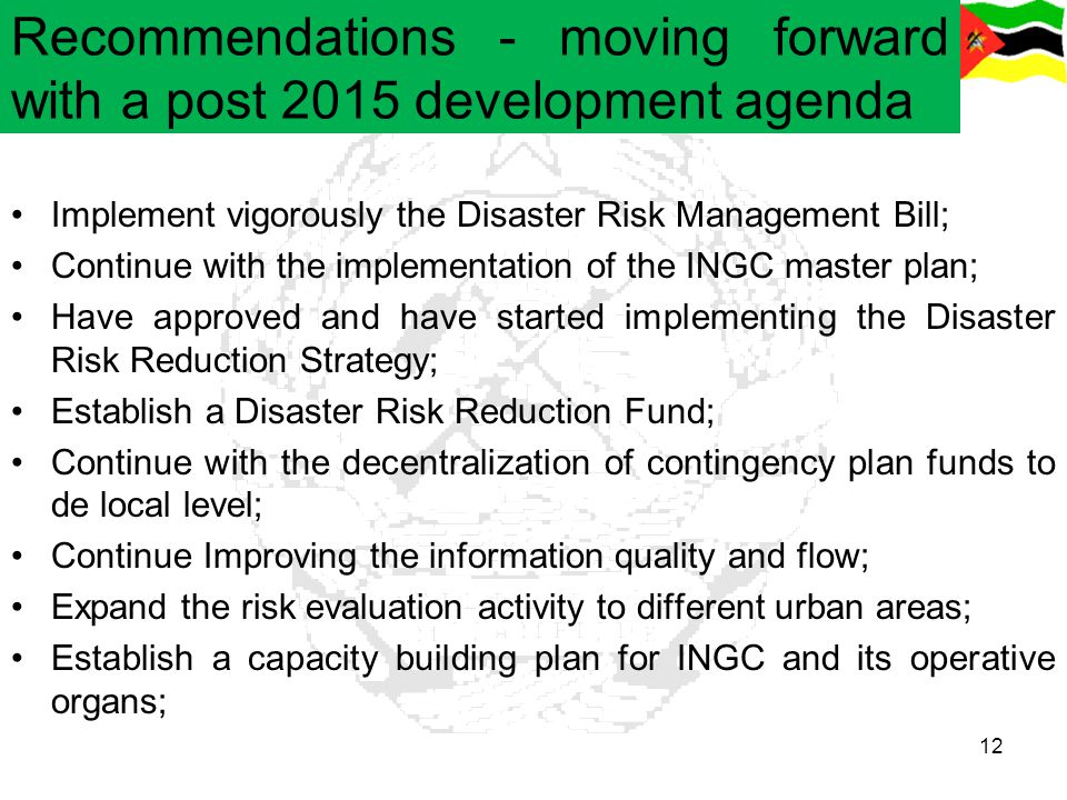 Recommendations - moving forward with a post 2015 development agenda Implement vigorously the Disaster Risk Management Bill; Continue with the impleme