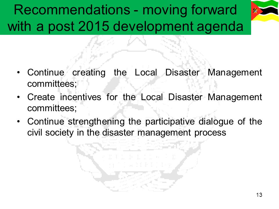 Recommendations - moving forward with a post 2015 development agenda Continue creating the Local Disaster Management committees; Create incentives for