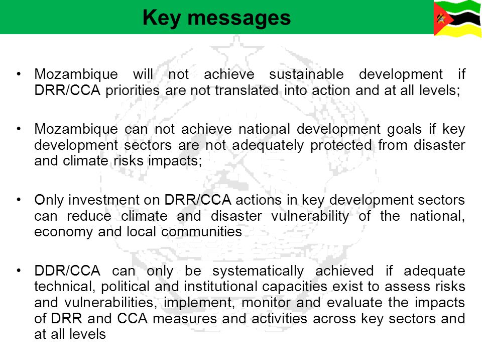 Key messages Mozambique will not achieve sustainable development if DRR/CCA priorities are not translated into action and at all levels; Mozambique ca