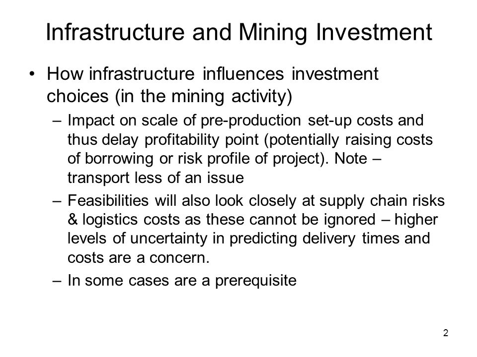 2 Infrastructure and Mining Investment How infrastructure influences investment choices (in the mining activity) –Impact on scale of pre-production set-up costs and thus delay profitability point (potentially raising costs of borrowing or risk profile of project).