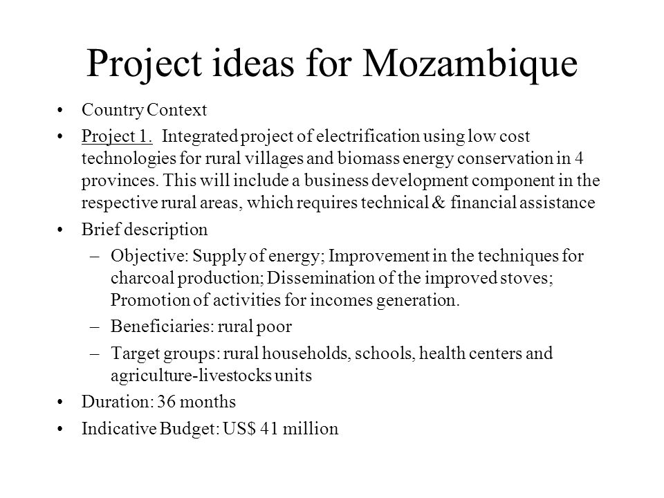 Project ideas for Mozambique Country Context Project 1. Integrated project of electrification using low cost technologies for rural villages and bioma