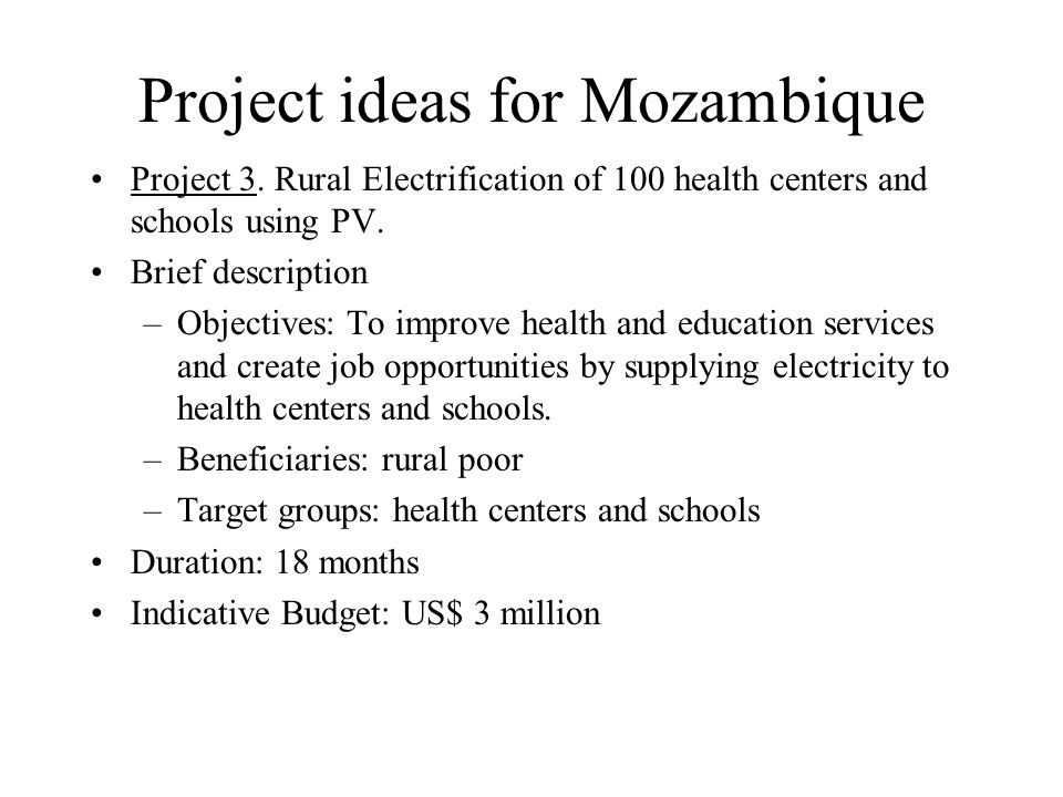 Project ideas for Mozambique Project 3. Rural Electrification of 100 health centers and schools using PV. Brief description –Objectives: To improve he