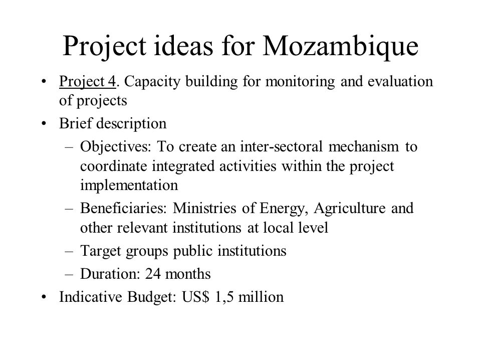 Project ideas for Mozambique Project 4. Capacity building for monitoring and evaluation of projects Brief description –Objectives: To create an inter-