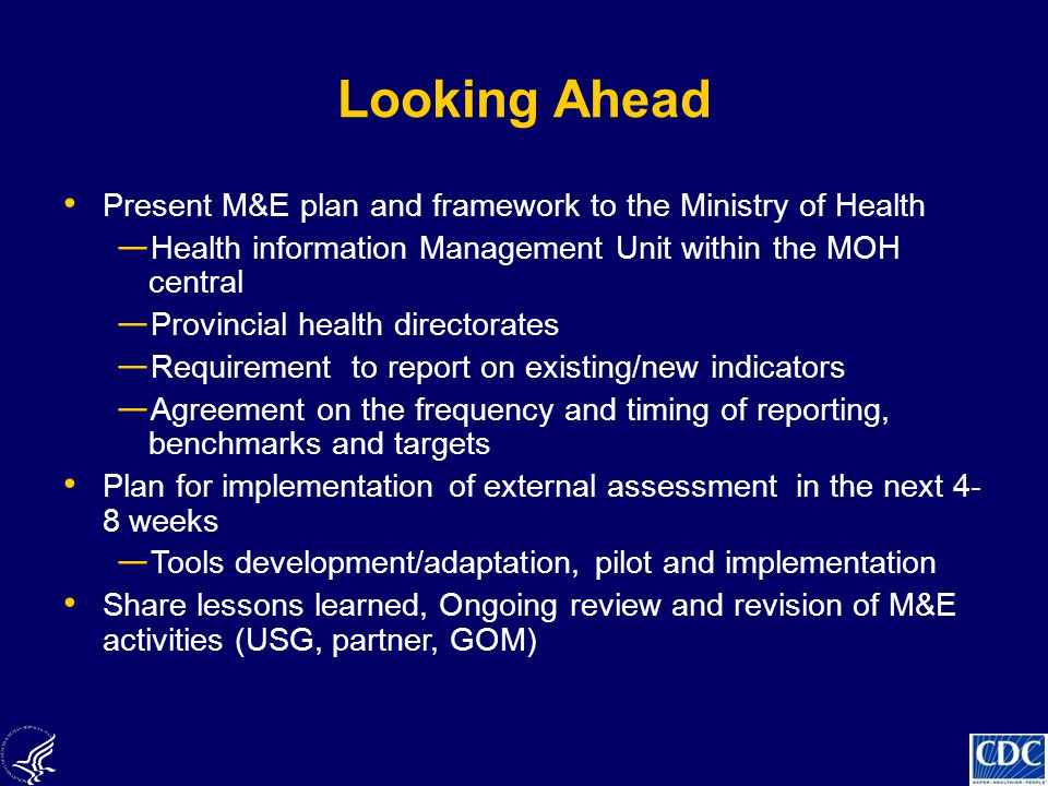 Looking Ahead Present M&E plan and framework to the Ministry of Health ― Health information Management Unit within the MOH central ― Provincial health directorates ― Requirement to report on existing/new indicators ― Agreement on the frequency and timing of reporting, benchmarks and targets Plan for implementation of external assessment in the next 4- 8 weeks ― Tools development/adaptation, pilot and implementation Share lessons learned, Ongoing review and revision of M&E activities (USG, partner, GOM)