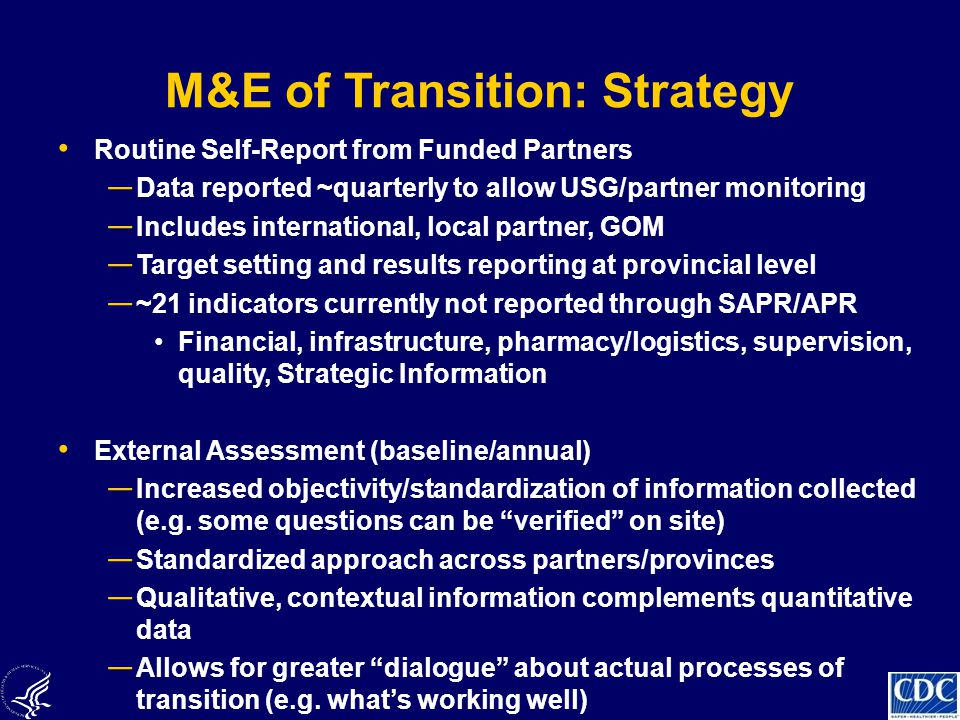 M&E of Transition: Strategy Routine Self-Report from Funded Partners ― Data reported ~quarterly to allow USG/partner monitoring ― Includes international, local partner, GOM ― Target setting and results reporting at provincial level ― ~21 indicators currently not reported through SAPR/APR Financial, infrastructure, pharmacy/logistics, supervision, quality, Strategic Information External Assessment (baseline/annual) ― Increased objectivity/standardization of information collected (e.g.
