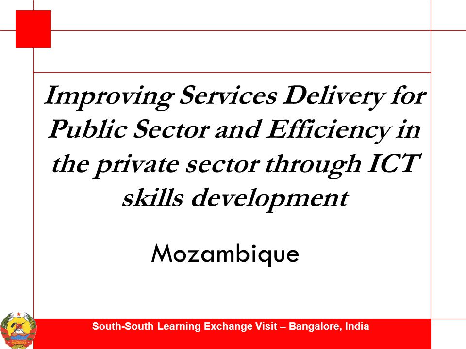 South-South Learning Exchange Visit – Bangalore, India Improving Services Delivery for Public Sector and Efficiency in the private sector through ICT skills development Mozambique