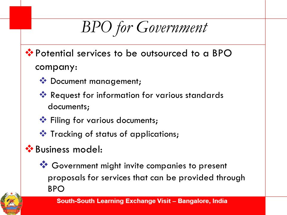 South-South Learning Exchange Visit – Bangalore, India BPO for Government  Potential services to be outsourced to a BPO company:  Document management;  Request for information for various standards documents;  Filing for various documents;  Tracking of status of applications;  Business model:  Government might invite companies to present proposals for services that can be provided through BPO