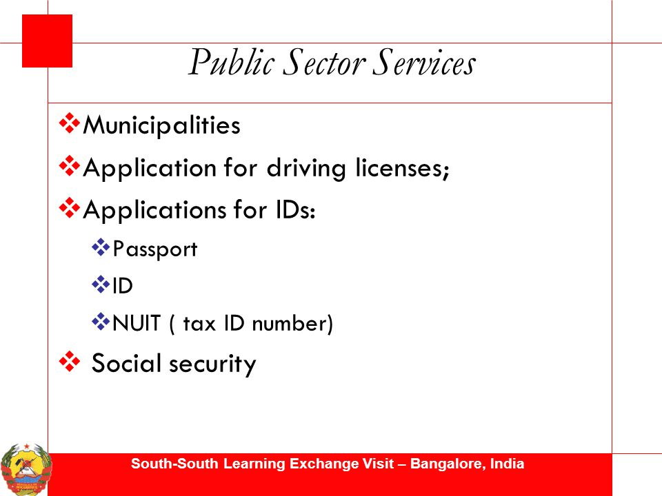 South-South Learning Exchange Visit – Bangalore, India Public Sector Services  Municipalities  Application for driving licenses;  Applications for IDs:  Passport  ID  NUIT ( tax ID number)  Social security