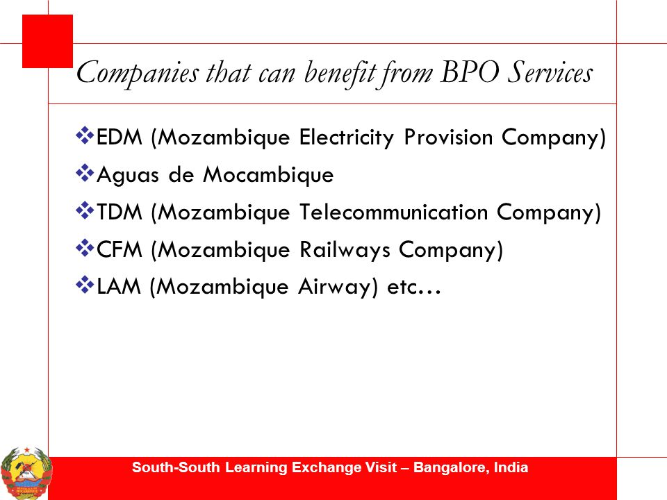 South-South Learning Exchange Visit – Bangalore, India Companies that can benefit from BPO Services  EDM (Mozambique Electricity Provision Company)  Aguas de Mocambique  TDM (Mozambique Telecommunication Company)  CFM (Mozambique Railways Company)  LAM (Mozambique Airway) etc…