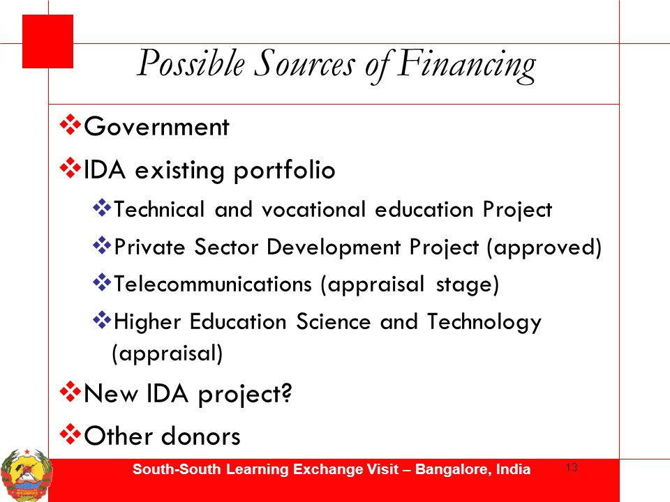 South-South Learning Exchange Visit – Bangalore, India Possible Sources of Financing  Government  IDA existing portfolio  Technical and vocational education Project  Private Sector Development Project (approved)  Telecommunications (appraisal stage)  Higher Education Science and Technology (appraisal)  New IDA project.