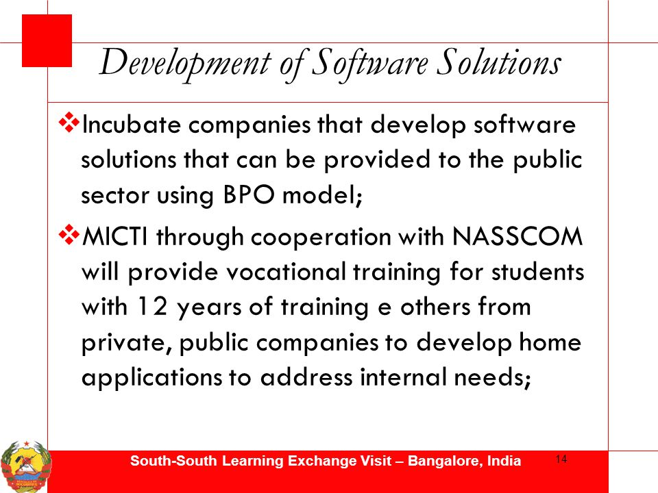 South-South Learning Exchange Visit – Bangalore, India Development of Software Solutions  Incubate companies that develop software solutions that can be provided to the public sector using BPO model;  MICTI through cooperation with NASSCOM will provide vocational training for students with 12 years of training e others from private, public companies to develop home applications to address internal needs; 14
