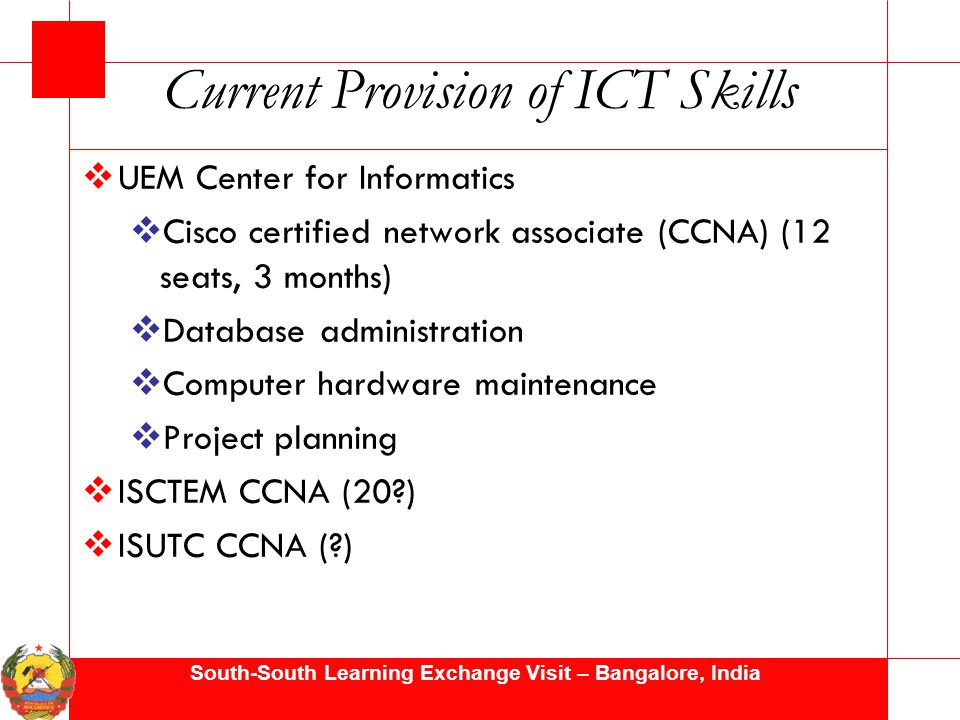 South-South Learning Exchange Visit – Bangalore, India Current Provision of ICT Skills  UEM Center for Informatics  Cisco certified network associate (CCNA) (12 seats, 3 months)  Database administration  Computer hardware maintenance  Project planning  ISCTEM CCNA (20?)  ISUTC CCNA (?)