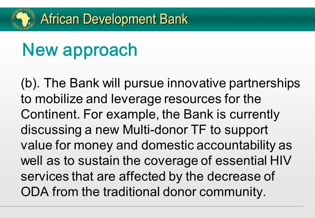 New approach (b). The Bank will pursue innovative partnerships to mobilize and leverage resources for the Continent. For example, the Bank is currentl