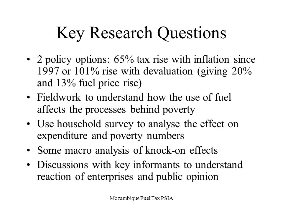 Mozambique Fuel Tax PSIA Key Research Questions 2 policy options: 65% tax rise with inflation since 1997 or 101% rise with devaluation (giving 20% and 13% fuel price rise) Fieldwork to understand how the use of fuel affects the processes behind poverty Use household survey to analyse the effect on expenditure and poverty numbers Some macro analysis of knock-on effects Discussions with key informants to understand reaction of enterprises and public opinion