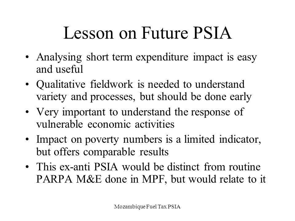 Mozambique Fuel Tax PSIA Lesson on Future PSIA Analysing short term expenditure impact is easy and useful Qualitative fieldwork is needed to understand variety and processes, but should be done early Very important to understand the response of vulnerable economic activities Impact on poverty numbers is a limited indicator, but offers comparable results This ex-anti PSIA would be distinct from routine PARPA M&E done in MPF, but would relate to it