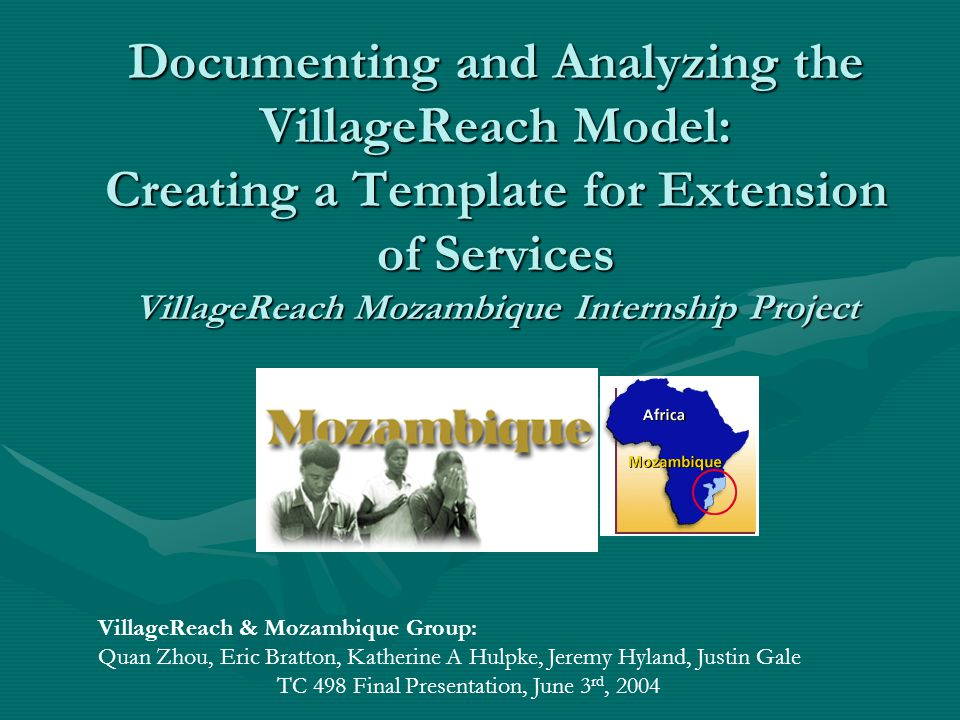 Documenting and Analyzing the VillageReach Model: Creating a Template for Extension of Services VillageReach Mozambique Internship Project VillageReach & Mozambique Group: Quan Zhou, Eric Bratton, Katherine A Hulpke, Jeremy Hyland, Justin Gale TC 498 Final Presentation, June 3 rd, 2004