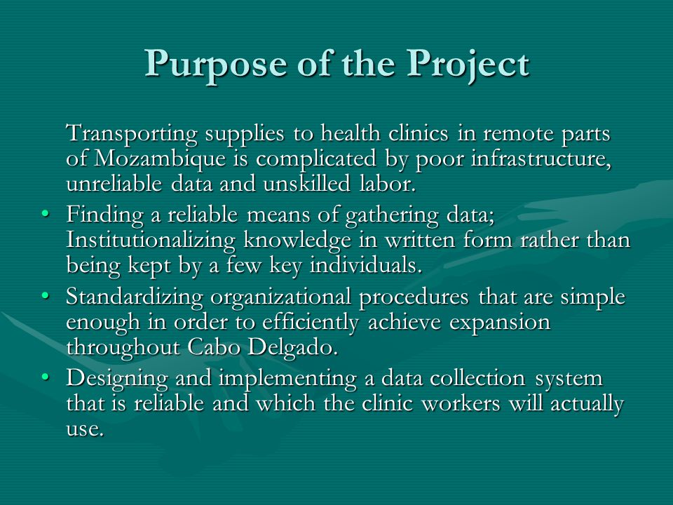 Purpose of the Project Transporting supplies to health clinics in remote parts of Mozambique is complicated by poor infrastructure, unreliable data and unskilled labor.