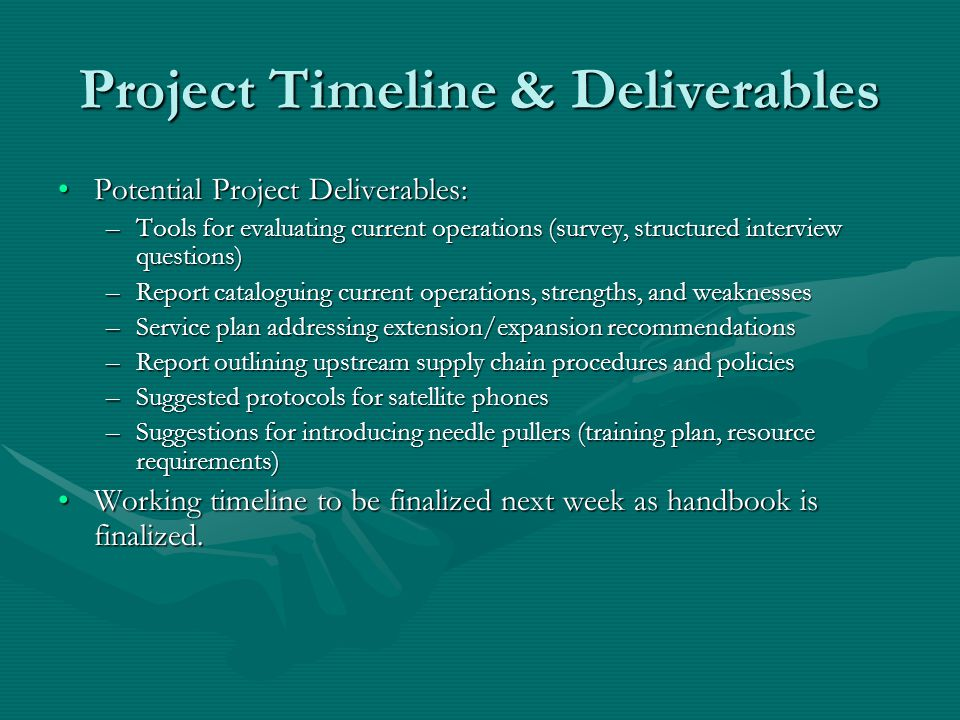 Project Timeline & Deliverables Potential Project Deliverables:Potential Project Deliverables: –Tools for evaluating current operations (survey, structured interview questions) –Report cataloguing current operations, strengths, and weaknesses –Service plan addressing extension/expansion recommendations –Report outlining upstream supply chain procedures and policies –Suggested protocols for satellite phones –Suggestions for introducing needle pullers (training plan, resource requirements) Working timeline to be finalized next week as handbook is finalized.Working timeline to be finalized next week as handbook is finalized.