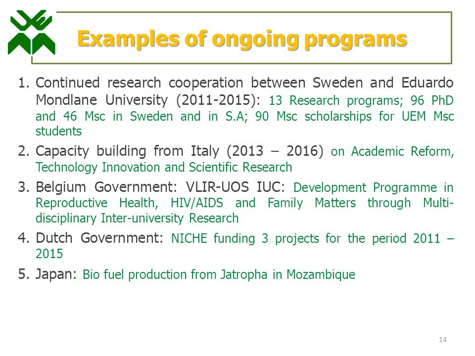 1.Continued research cooperation between Sweden and Eduardo Mondlane University (2011-2015): 13 Research programs; 96 PhD and 46 Msc in Sweden and in S.A; 90 Msc scholarships for UEM Msc students 2.Capacity building from Italy (2013 – 2016) on Academic Reform, Technology Innovation and Scientific Research 3.Belgium Government: VLIR-UOS IUC: Development Programme in Reproductive Health, HIV/AIDS and Family Matters through Multi- disciplinary Inter-university Research 4.Dutch Government: NICHE funding 3 projects for the period 2011 – 2015 5.Japan: Bio fuel production from Jatropha in Mozambique 14 Examples of ongoing programs