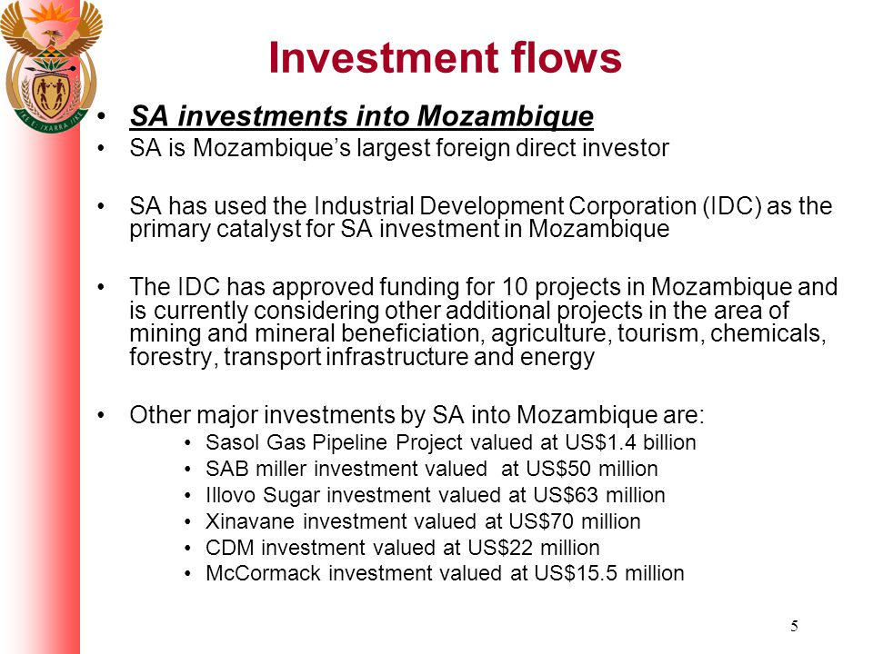 5 Investment flows SA investments into Mozambique SA is Mozambique's largest foreign direct investor SA has used the Industrial Development Corporation (IDC) as the primary catalyst for SA investment in Mozambique The IDC has approved funding for 10 projects in Mozambique and is currently considering other additional projects in the area of mining and mineral beneficiation, agriculture, tourism, chemicals, forestry, transport infrastructure and energy Other major investments by SA into Mozambique are: Sasol Gas Pipeline Project valued at US$1.4 billion SAB miller investment valued at US$50 million Illovo Sugar investment valued at US$63 million Xinavane investment valued at US$70 million CDM investment valued at US$22 million McCormack investment valued at US$15.5 million