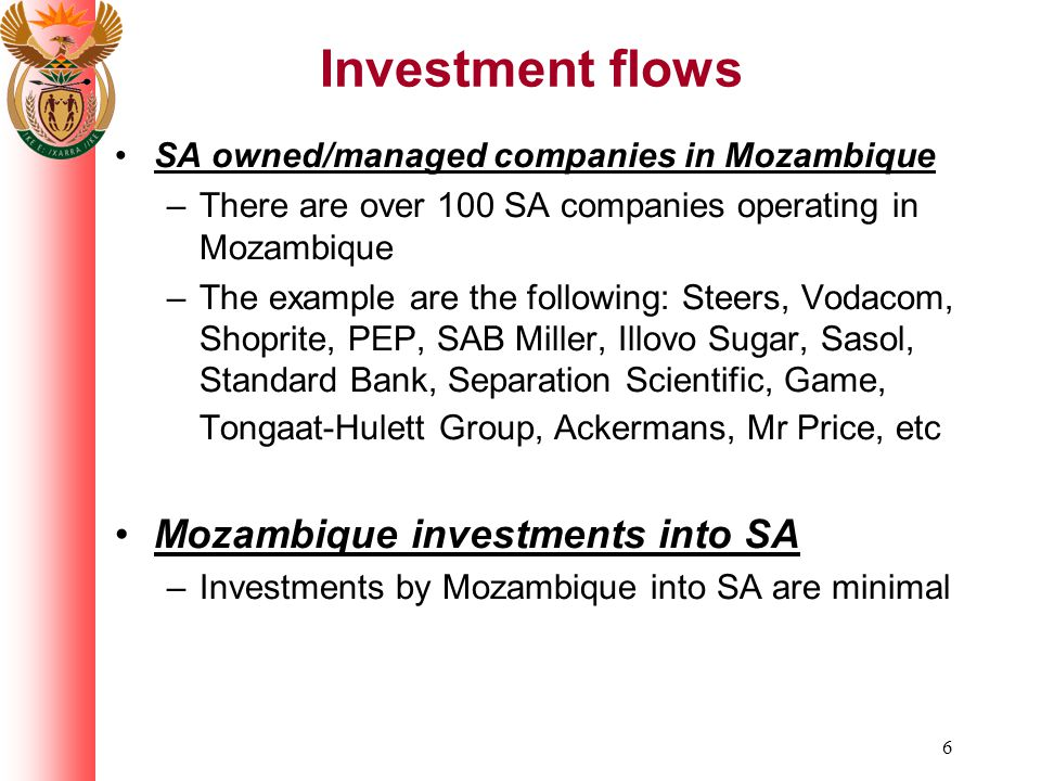 6 Investment flows SA owned/managed companies in Mozambique –There are over 100 SA companies operating in Mozambique –The example are the following: Steers, Vodacom, Shoprite, PEP, SAB Miller, Illovo Sugar, Sasol, Standard Bank, Separation Scientific, Game, Tongaat-Hulett Group, Ackermans, Mr Price, etc Mozambique investments into SA –Investments by Mozambique into SA are minimal