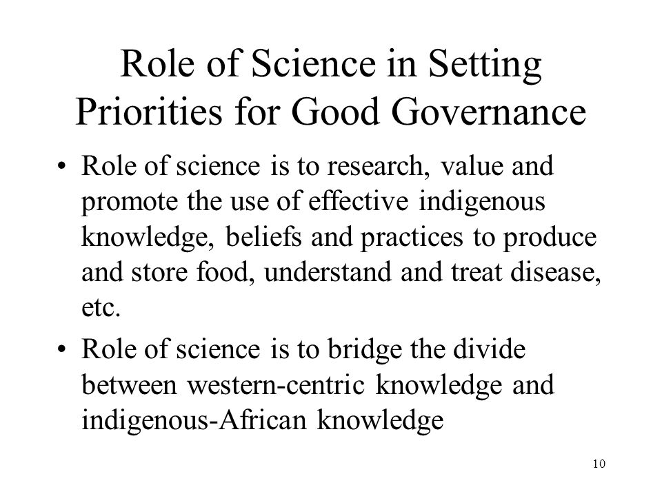 Role of Science in Setting Priorities for Good Governance Role of science is to research, value and promote the use of effective indigenous knowledge,