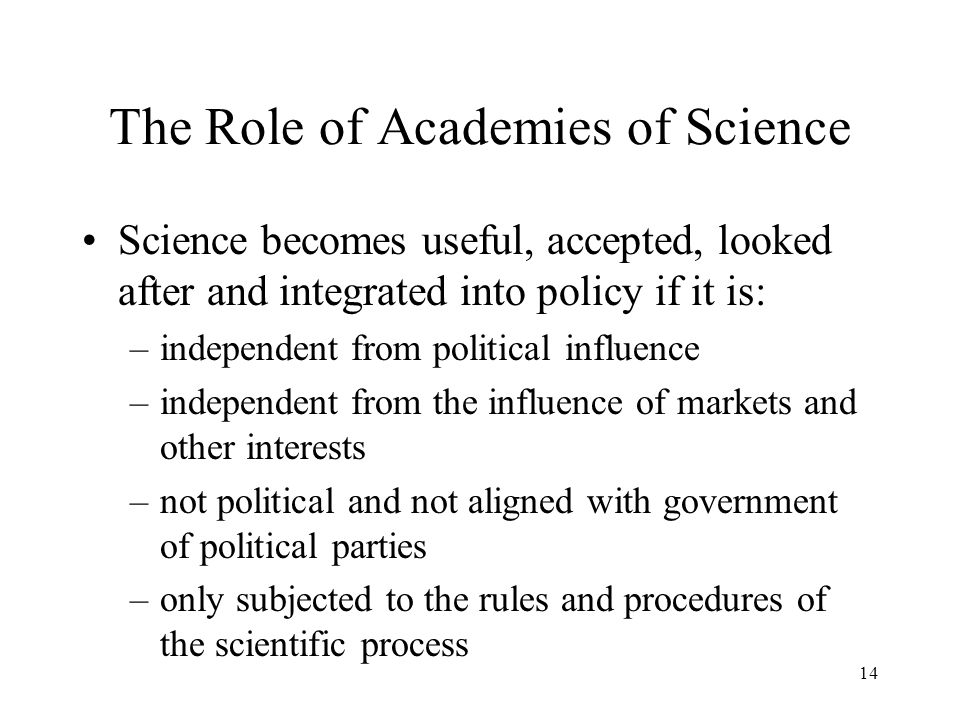 The Role of Academies of Science Science becomes useful, accepted, looked after and integrated into policy if it is: –independent from political influ