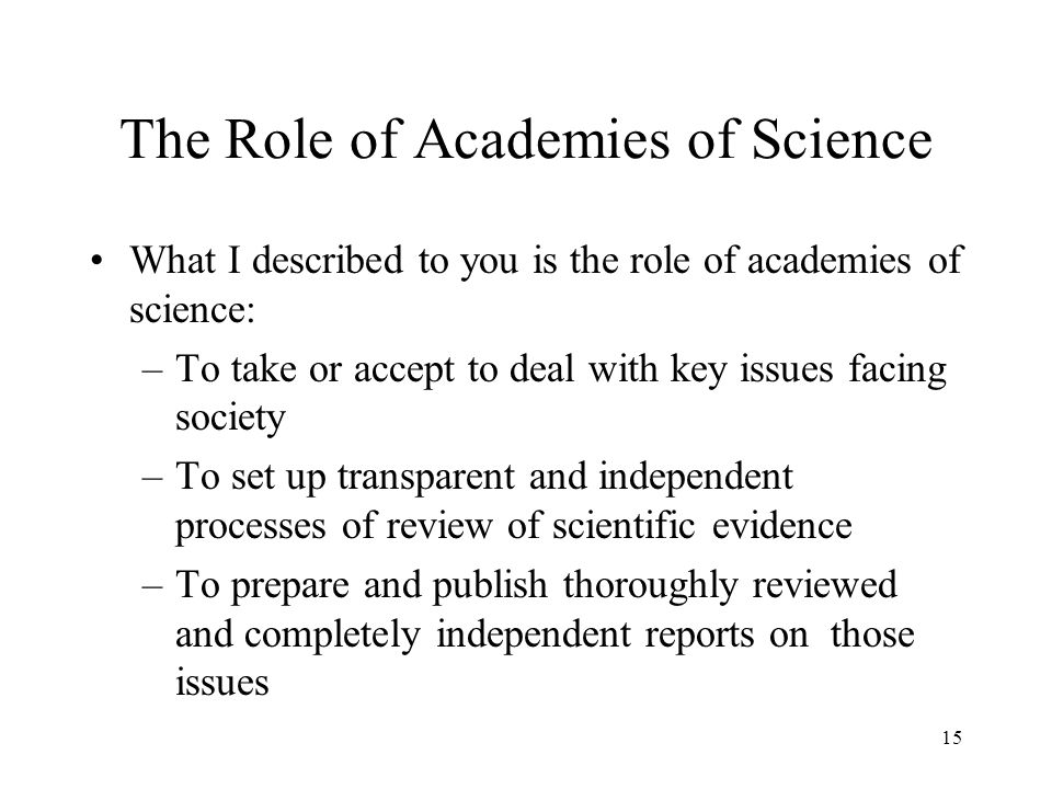 The Role of Academies of Science What I described to you is the role of academies of science: –To take or accept to deal with key issues facing societ