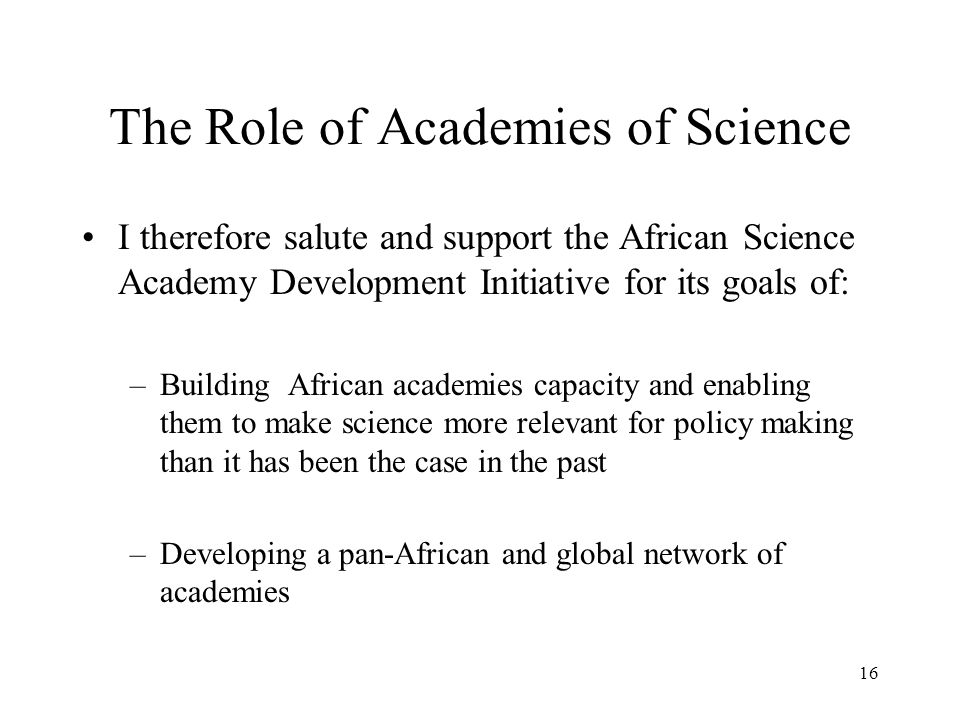 The Role of Academies of Science I therefore salute and support the African Science Academy Development Initiative for its goals of: –Building African
