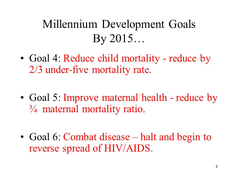 4 Millennium Development Goals By 2015… Goal 4: Reduce child mortality - reduce by 2/3 under-five mortality rate. Goal 5: Improve maternal health - re